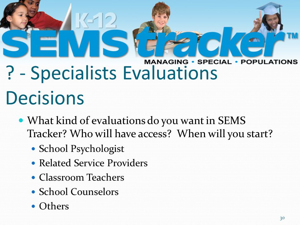 ? - Specialists Evaluations Decisions What kind of evaluations do you want in SEMS Tracker? Who will have access? When will you start? School Psycholo