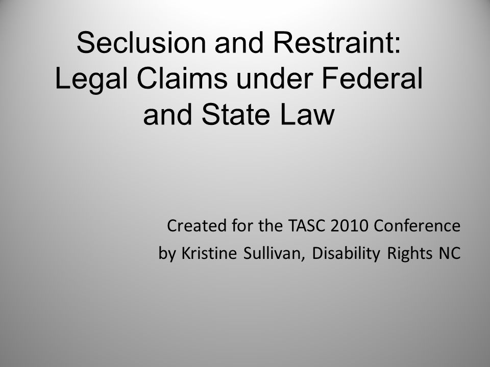 Seclusion and Restraint: Legal Claims under Federal and State Law Created for the TASC 2010 Conference by Kristine Sullivan, Disability Rights NC