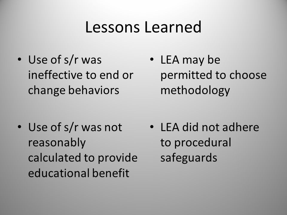 Lessons Learned Use of s/r was ineffective to end or change behaviors Use of s/r was not reasonably calculated to provide educational benefit LEA may