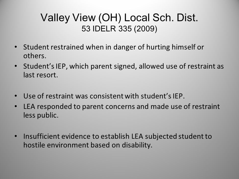 Valley View (OH) Local Sch. Dist. 53 IDELR 335 (2009) Student restrained when in danger of hurting himself or others. Student's IEP, which parent sign