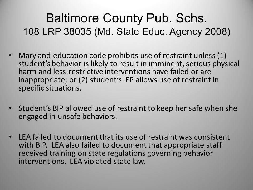 Baltimore County Pub. Schs. 108 LRP 38035 (Md. State Educ. Agency 2008) Maryland education code prohibits use of restraint unless (1) student's behavi