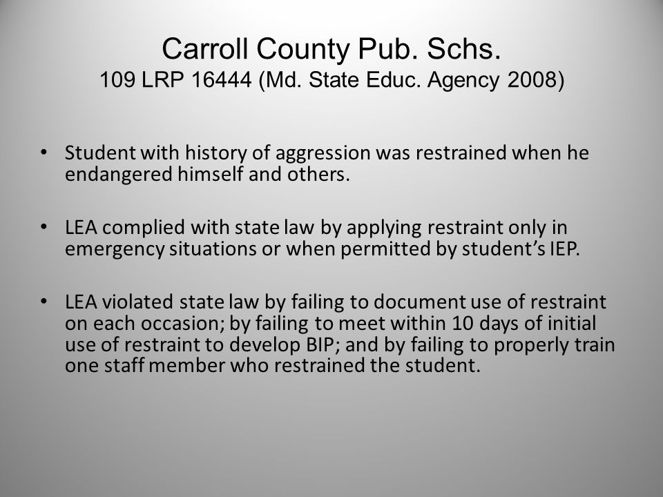 Carroll County Pub. Schs. 109 LRP 16444 (Md. State Educ. Agency 2008) Student with history of aggression was restrained when he endangered himself and