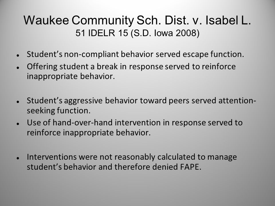 Waukee Community Sch. Dist. v. Isabel L. 51 IDELR 15 (S.D. Iowa 2008) Student's non-compliant behavior served escape function. Offering student a brea