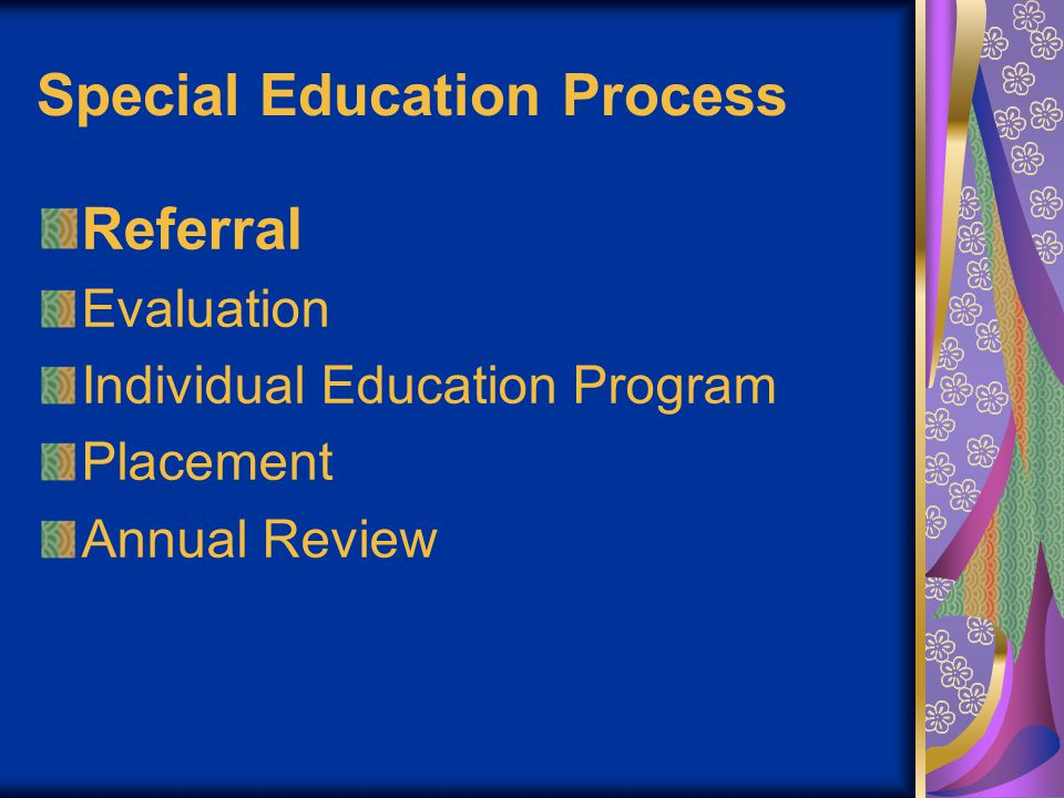 Special Education Process Referral parents or guardians medical professionals teachers school district anyone who cares about the child