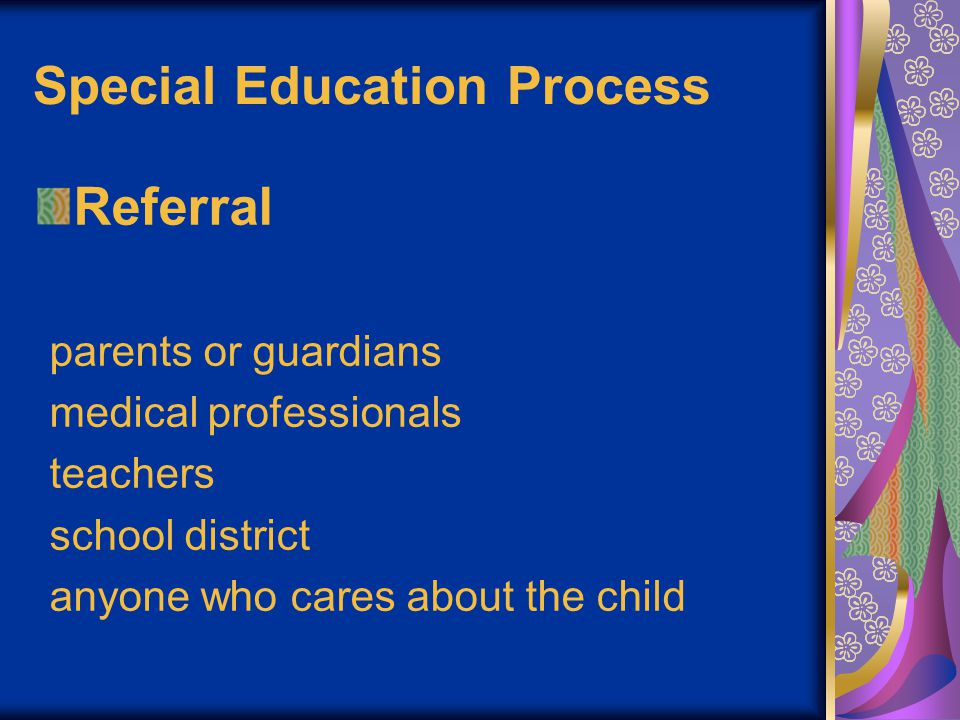 A referral letter should: - Tell the date - Say this is a referral for special education - Tell the child's first and last name - Date of birth and age - Tell why you thing the child might need special education Special Education Process