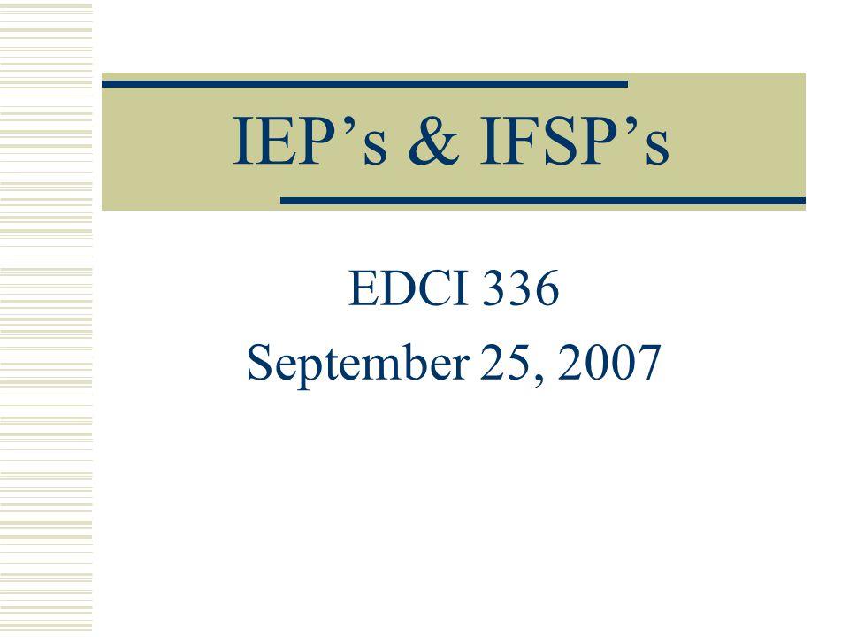 IEP's & IFSP's EDCI 336 September 25, 2007
