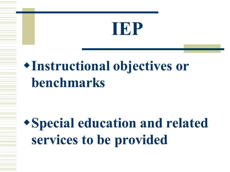 IEP  Instructional objectives or benchmarks  Special education and related services to be provided