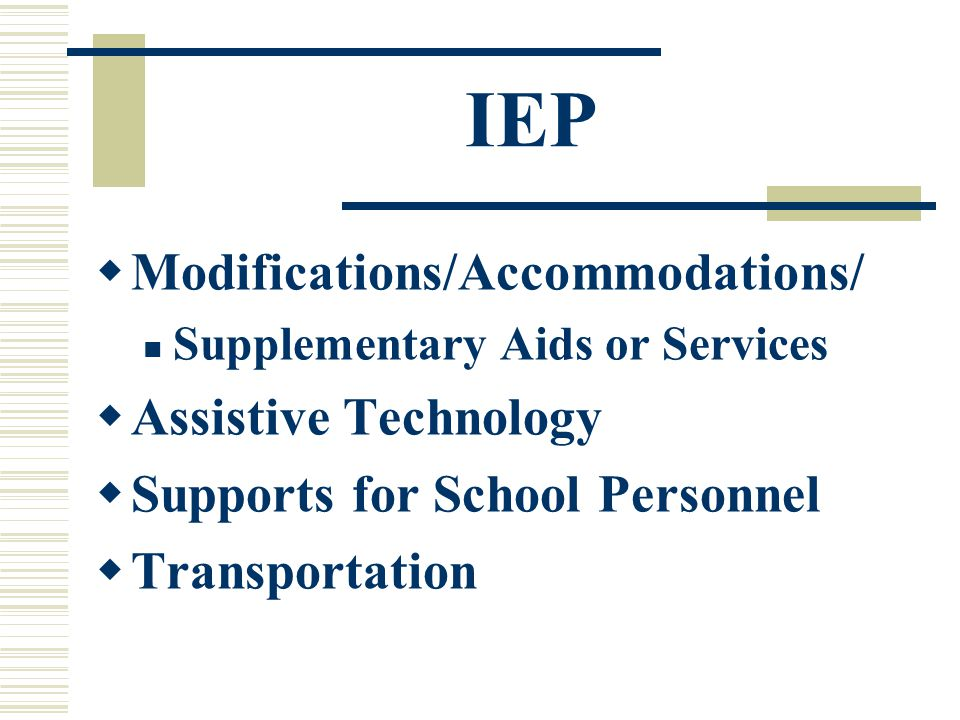 IEP  Modifications/Accommodations/ Supplementary Aids or Services  Assistive Technology  Supports for School Personnel  Transportation