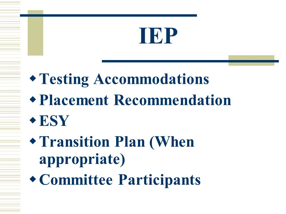 IEP  Testing Accommodations  Placement Recommendation  ESY  Transition Plan (When appropriate)  Committee Participants