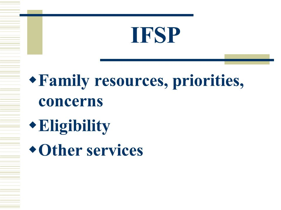 IFSP  Family resources, priorities, concerns  Eligibility  Other services