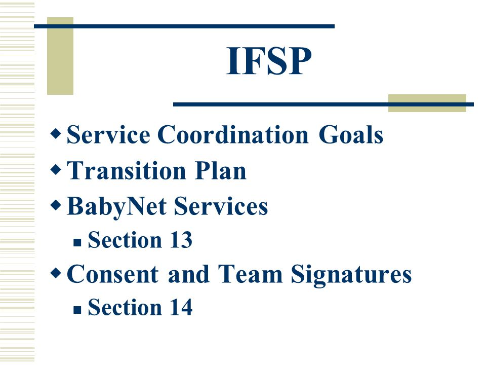 IFSP  Service Coordination Goals  Transition Plan  BabyNet Services Section 13  Consent and Team Signatures Section 14