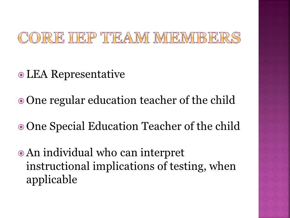  LEA Representative  One regular education teacher of the child  One Special Education Teacher of the child  An individual who can interpret instr