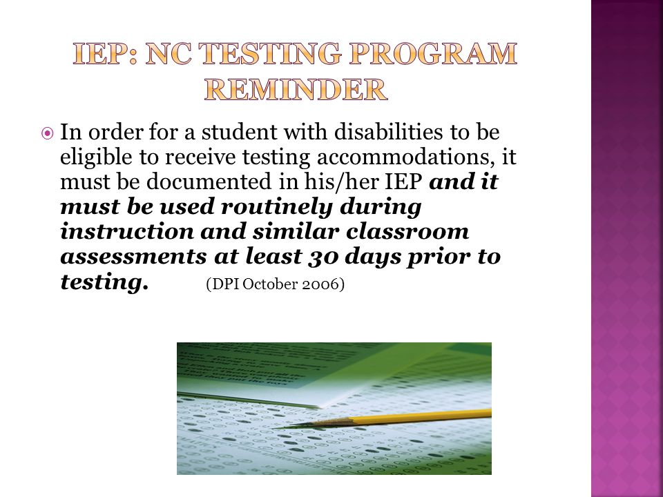  In order for a student with disabilities to be eligible to receive testing accommodations, it must be documented in his/her IEP and it must be used