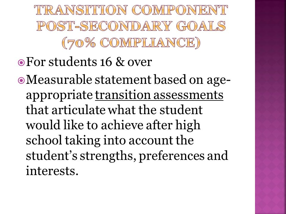 For students 16 & over  Measurable statement based on age- appropriate transition assessments that articulate what the student would like to achiev