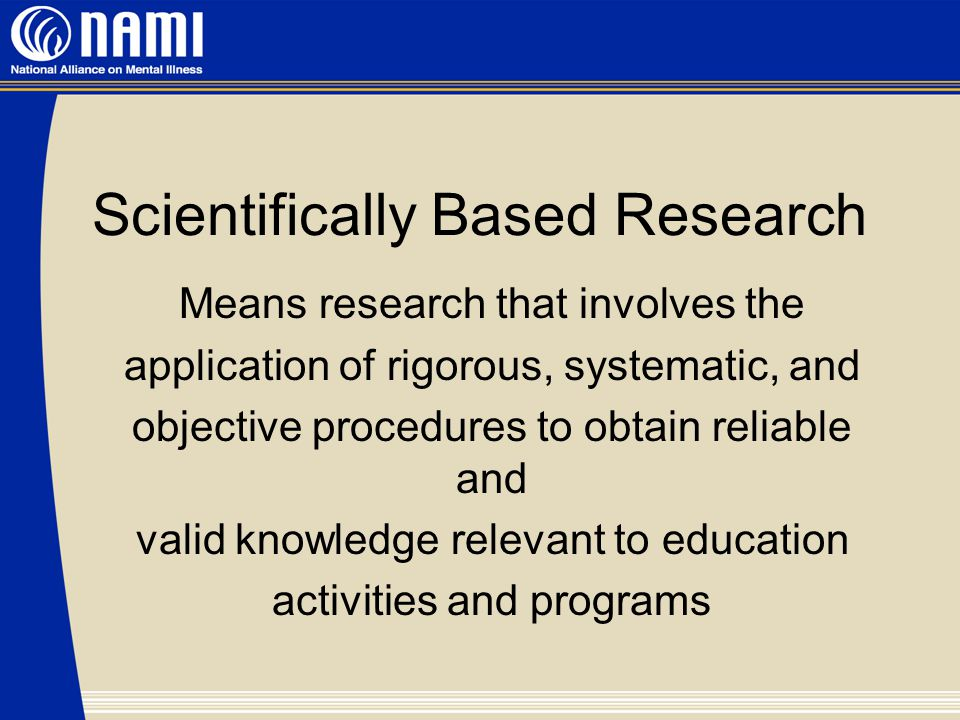Scientifically Based Research Means research that involves the application of rigorous, systematic, and objective procedures to obtain reliable and valid knowledge relevant to education activities and programs