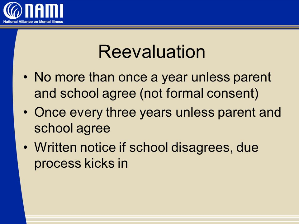 Reevaluation No more than once a year unless parent and school agree (not formal consent) Once every three years unless parent and school agree Written notice if school disagrees, due process kicks in