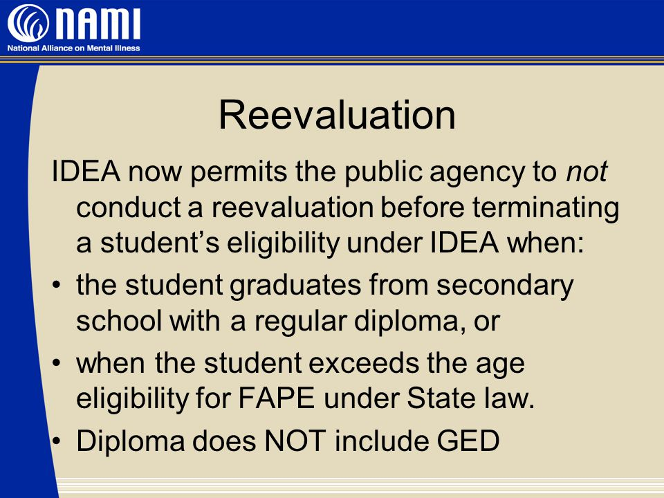Reevaluation IDEA now permits the public agency to not conduct a reevaluation before terminating a student's eligibility under IDEA when: the student graduates from secondary school with a regular diploma, or when the student exceeds the age eligibility for FAPE under State law.