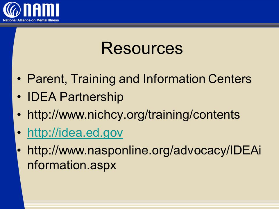 Resources Parent, Training and Information Centers IDEA Partnership http://www.nichcy.org/training/contents http://idea.ed.gov http://www.nasponline.org/advocacy/IDEAi nformation.aspx