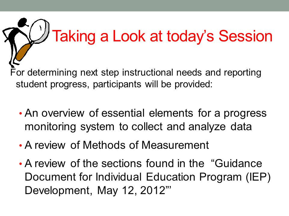 Taking a Look at today's Session For determining next step instructional needs and reporting student progress, participants will be provided: An overv