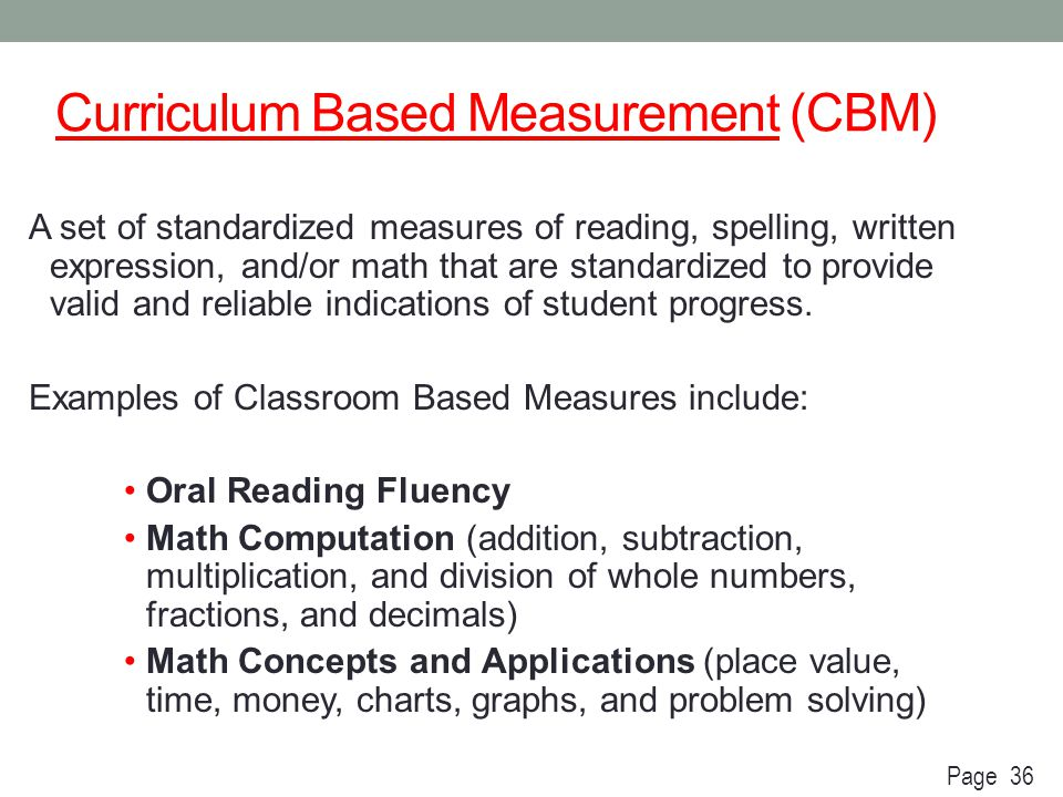 Curriculum Based Measurement (CBM) A set of standardized measures of reading, spelling, written expression, and/or math that are standardized to provi