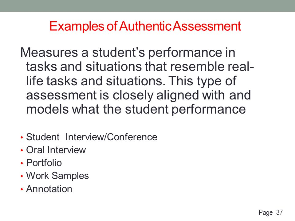 Examples of Authentic Assessment Measures a student's performance in tasks and situations that resemble real- life tasks and situations. This type of