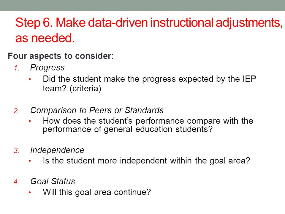 Step 6. Make data-driven instructional adjustments, as needed. Four aspects to consider: 1. Progress Did the student make the progress expected by the