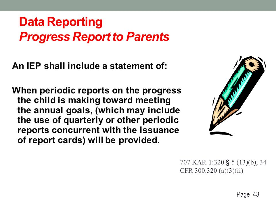 Data Reporting Progress Report to Parents An IEP shall include a statement of: When periodic reports on the progress the child is making toward meetin