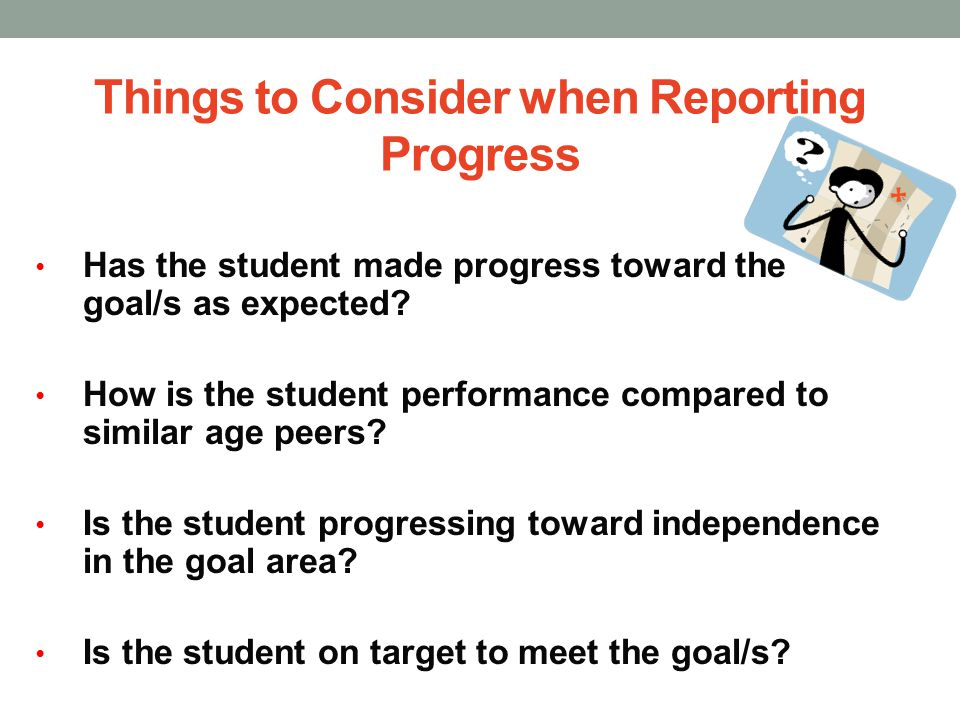 Things to Consider when Reporting Progress Has the student made progress toward the goal/s as expected? How is the student performance compared to sim