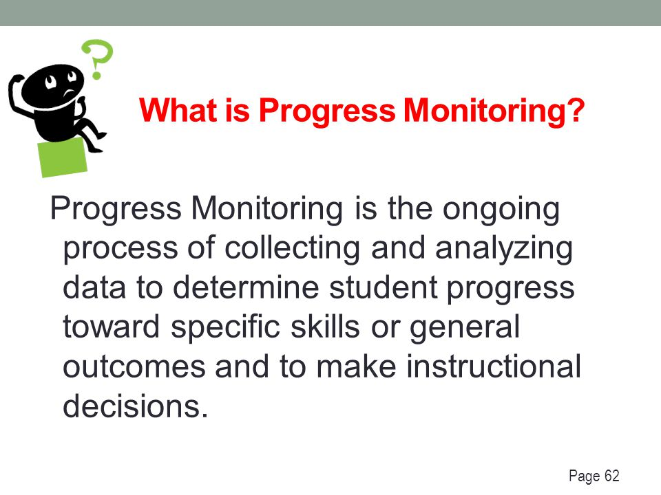 Progress Monitoring Data Collection Cycle Initial Eligibility: Direct intervention Historical data Standardized assessments Diagnostic assessment Curriculum Based Assessment Parent input IEP Development: Develop Goals & Benchmarks, Short-Term Objectives Identify Methods of Measurement Identify SDI Determine LRE & Special Education and Related Services IEP Implementation: Provide SDI according to Goals & Benchmarks/Short-Term Objectives Collect progress data Continuous Progress Monitoring: Analyze data to evaluate effectiveness of instruction Adjust instruction as necessary Review/revise IEP at least annually (or earlier if there are concerns about making progress toward achieving the goal) Page 62