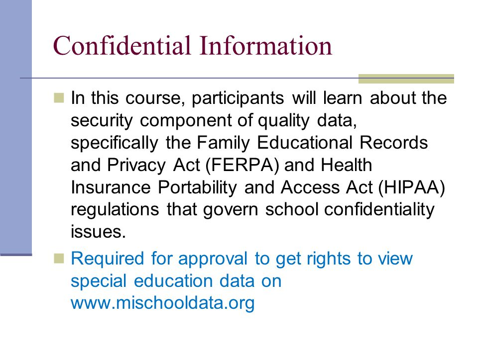 In this course, participants will learn about the security component of quality data, specifically the Family Educational Records and Privacy Act (FERPA) and Health Insurance Portability and Access Act (HIPAA) regulations that govern school confidentiality issues.