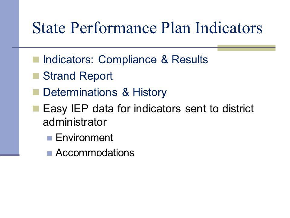 State Performance Plan Indicators Indicators: Compliance & Results Strand Report Determinations & History Easy IEP data for indicators sent to distric