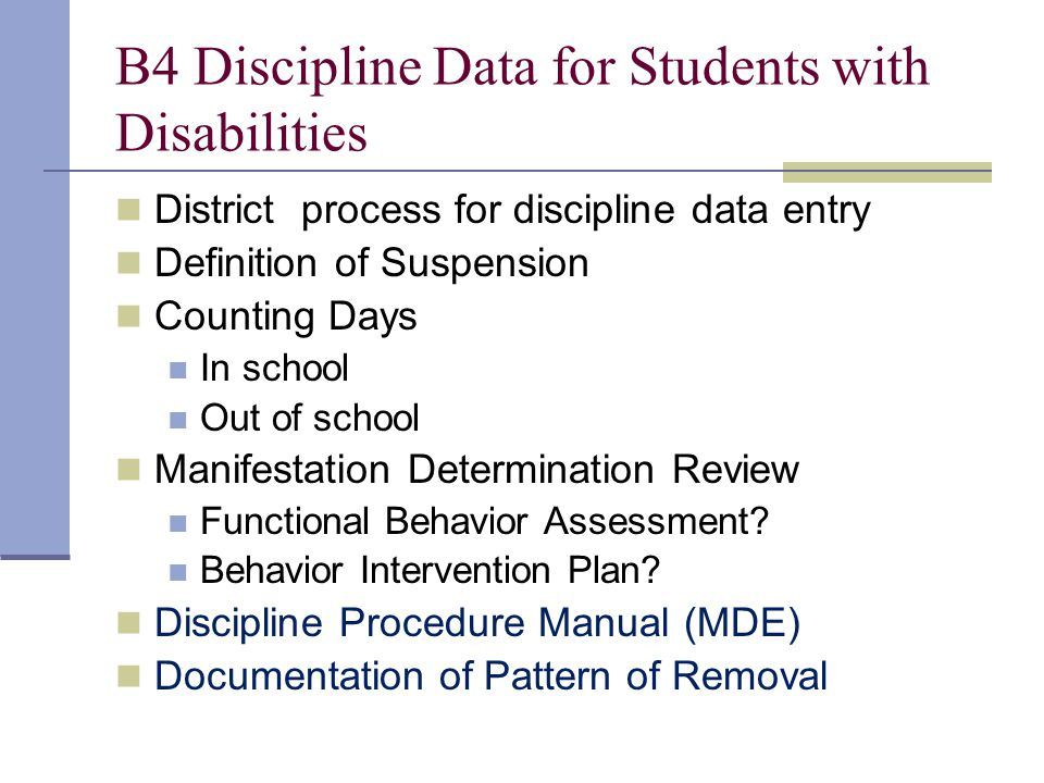 B4 Discipline Data for Students with Disabilities District process for discipline data entry Definition of Suspension Counting Days In school Out of school Manifestation Determination Review Functional Behavior Assessment.