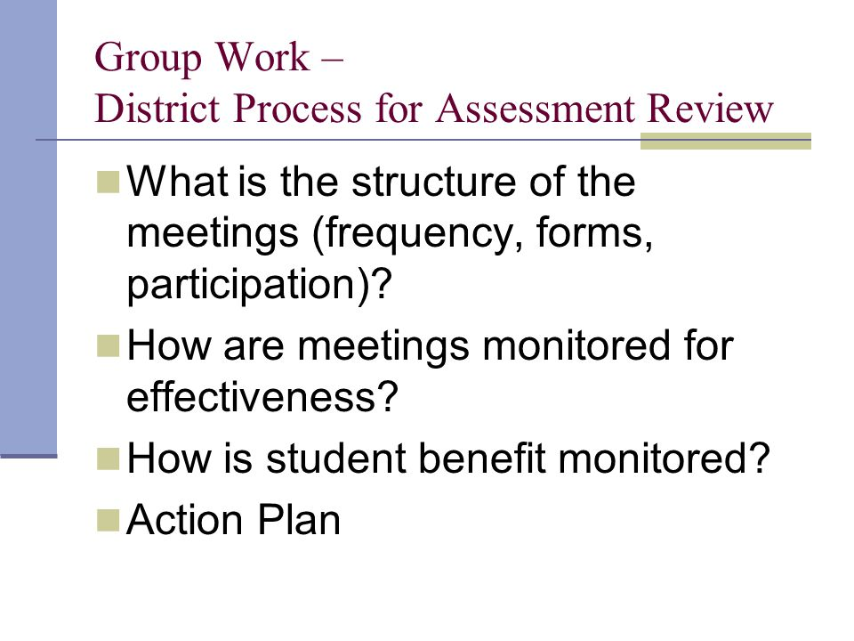 Group Work – District Process for Assessment Review What is the structure of the meetings (frequency, forms, participation).