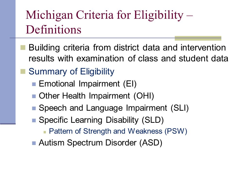 Michigan Criteria for Eligibility – Definitions Building criteria from district data and intervention results with examination of class and student data Summary of Eligibility Emotional Impairment (EI) Other Health Impairment (OHI) Speech and Language Impairment (SLI) Specific Learning Disability (SLD) Pattern of Strength and Weakness (PSW) Autism Spectrum Disorder (ASD)
