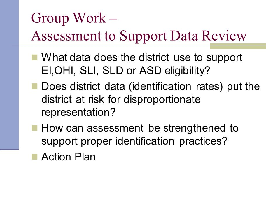 Group Work – Assessment to Support Data Review What data does the district use to support EI,OHI, SLI, SLD or ASD eligibility.