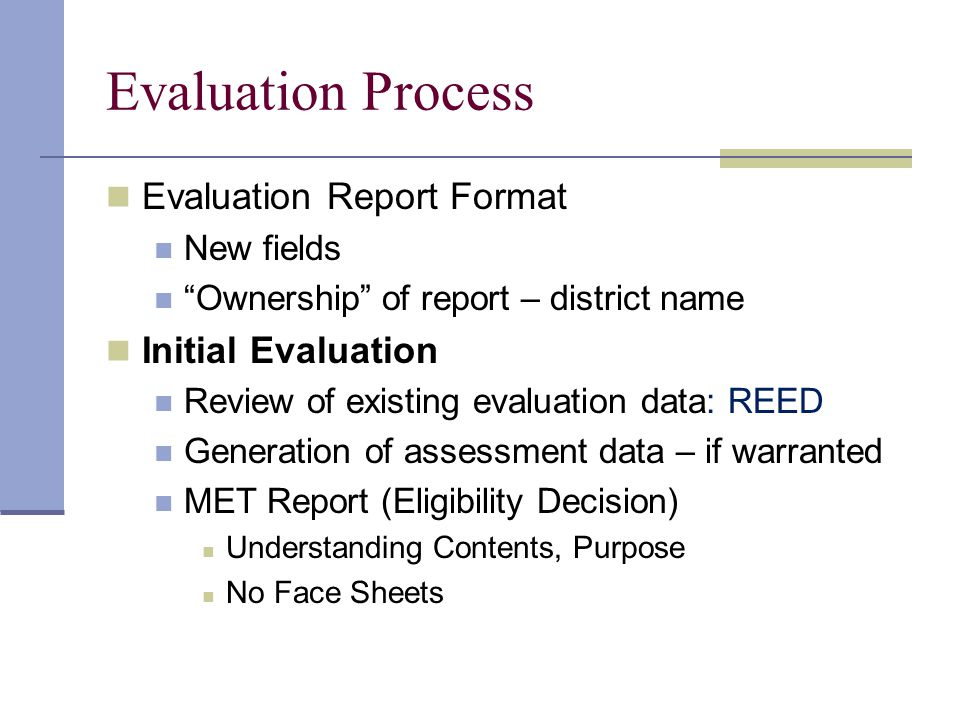 Evaluation Process Evaluation Report Format New fields Ownership of report – district name Initial Evaluation Review of existing evaluation data: REED Generation of assessment data – if warranted MET Report (Eligibility Decision) Understanding Contents, Purpose No Face Sheets