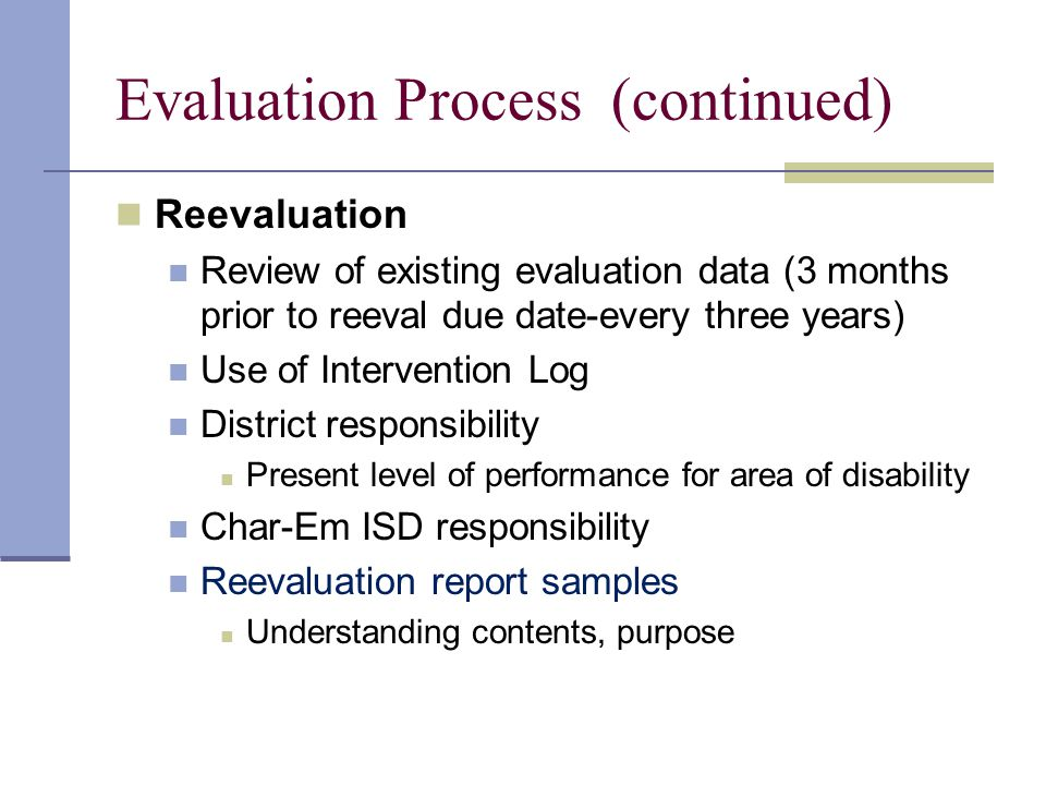 Evaluation Process (continued) Reevaluation Review of existing evaluation data (3 months prior to reeval due date-every three years) Use of Interventi
