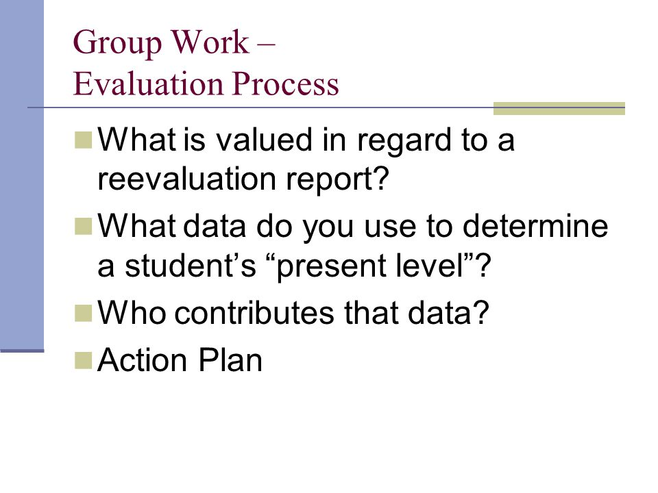 """Group Work – Evaluation Process What is valued in regard to a reevaluation report? What data do you use to determine a student's """"present level""""? Who"""