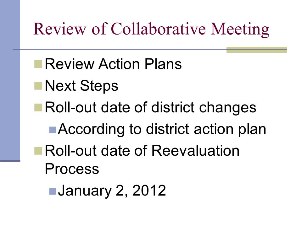Review of Collaborative Meeting Review Action Plans Next Steps Roll-out date of district changes According to district action plan Roll-out date of Reevaluation Process January 2, 2012