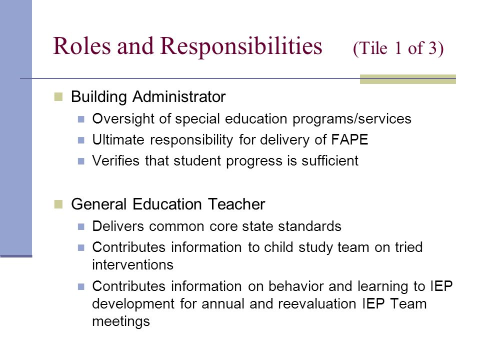 Roles and Responsibilities (Tile 1 of 3) Building Administrator Oversight of special education programs/services Ultimate responsibility for delivery