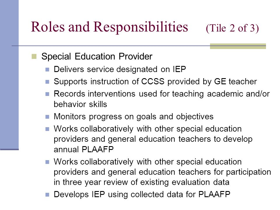 Roles and Responsibilities (Tile 2 of 3) Special Education Provider Delivers service designated on IEP Supports instruction of CCSS provided by GE teacher Records interventions used for teaching academic and/or behavior skills Monitors progress on goals and objectives Works collaboratively with other special education providers and general education teachers to develop annual PLAAFP Works collaboratively with other special education providers and general education teachers for participation in three year review of existing evaluation data Develops IEP using collected data for PLAAFP