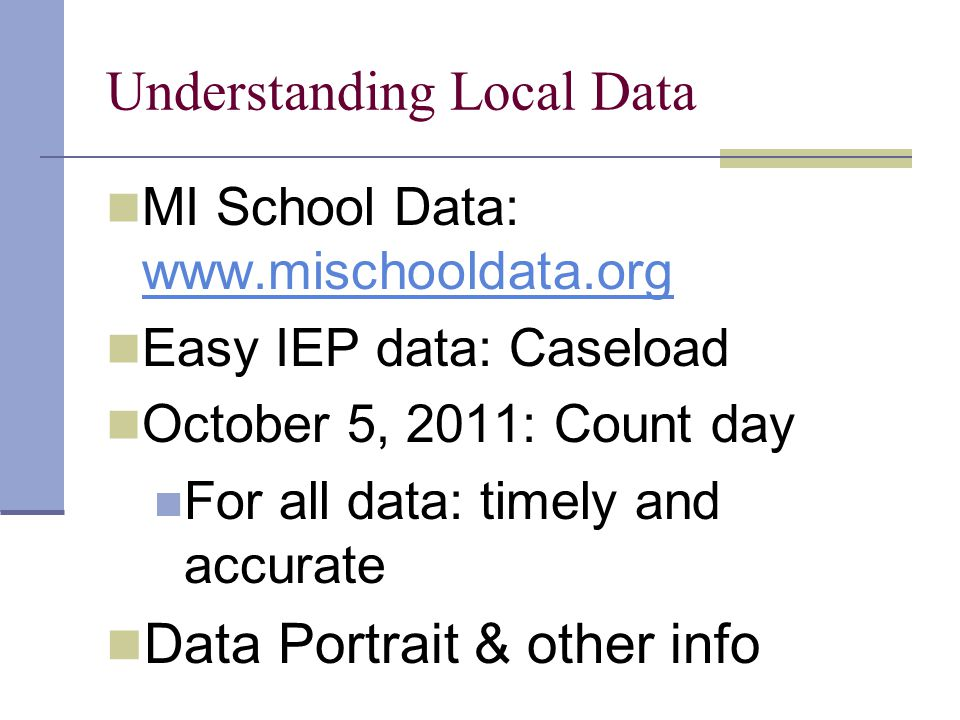Understanding Local Data MI School Data: www.mischooldata.org www.mischooldata.org Easy IEP data: Caseload October 5, 2011: Count day For all data: timely and accurate Data Portrait & other info