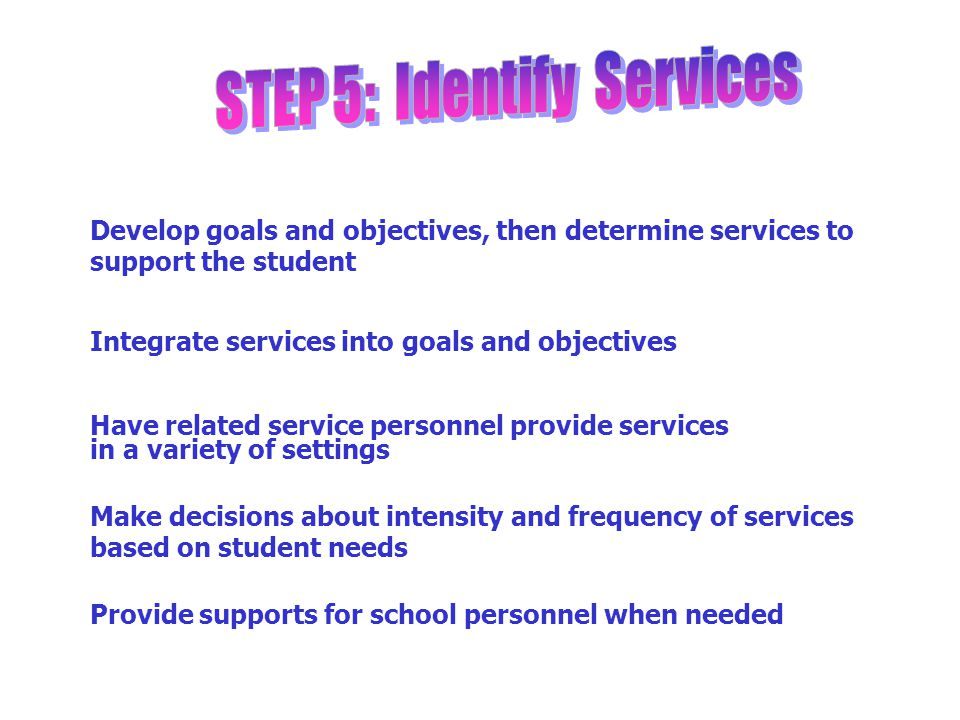Develop goals and objectives, then determine services to support the student Integrate services into goals and objectives Have related service personn
