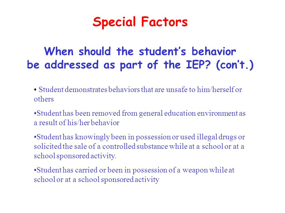 Special Factors When should the student's behavior be addressed as part of the IEP? (con't.) Student demonstrates behaviors that are unsafe to him/her