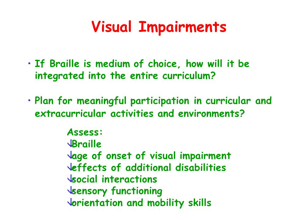 Visual Impairments Assess: âBraille âage of onset of visual impairment âeffects of additional disabilities âsocial interactions âsensory functioning â