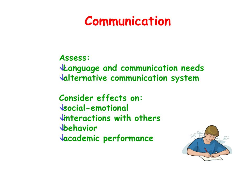 Communication Assess: âLanguage and communication needs âalternative communication system Consider effects on: âsocial-emotional âinteractions with ot