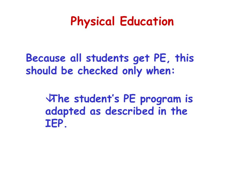 Physical Education âThe student's PE program is adapted as described in the IEP. Because all students get PE, this should be checked only when: