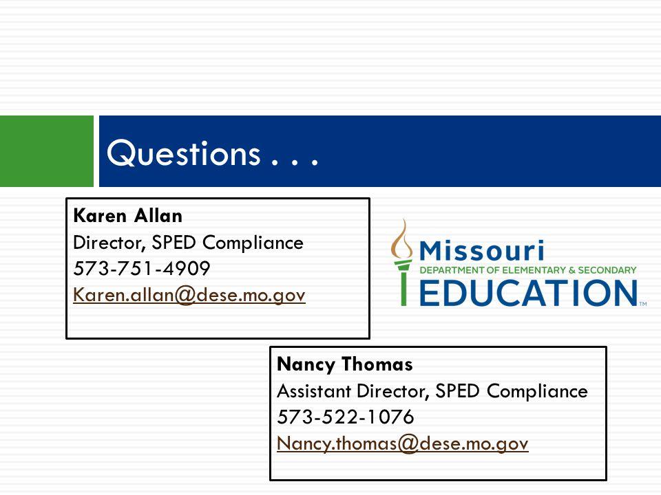 Questions... Nancy Thomas Assistant Director, SPED Compliance 573-522-1076 Nancy.thomas@dese.mo.gov Karen Allan Director, SPED Compliance 573-751-4909