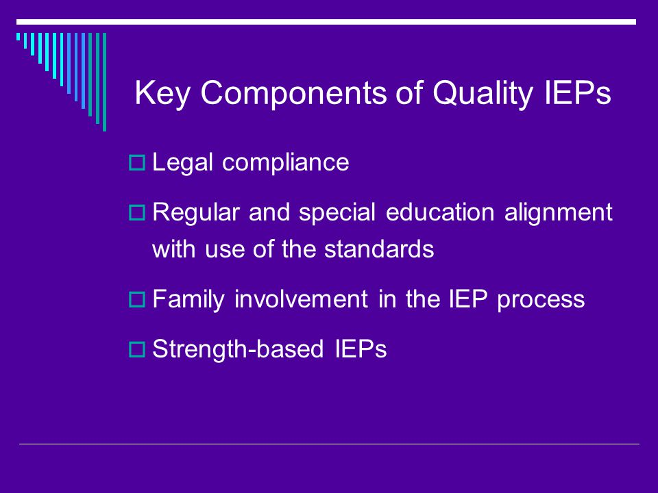 Key Components of Quality IEPs  Legal compliance  Regular and special education alignment with use of the standards  Family involvement in the IEP process  Strength-based IEPs