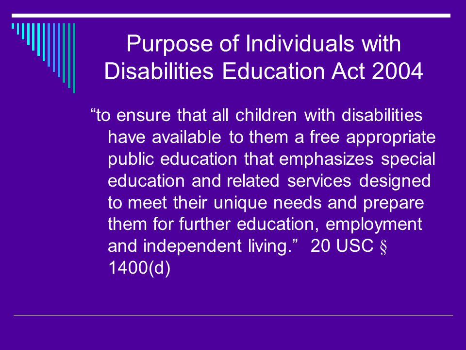 Purpose of Individuals with Disabilities Education Act 2004 to ensure that all children with disabilities have available to them a free appropriate public education that emphasizes special education and related services designed to meet their unique needs and prepare them for further education, employment and independent living. 20 USC § 1400(d)